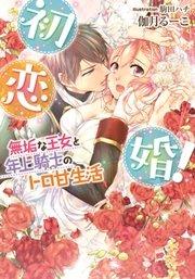 初恋婚! 無垢な王女と年上騎士のトロ甘生活